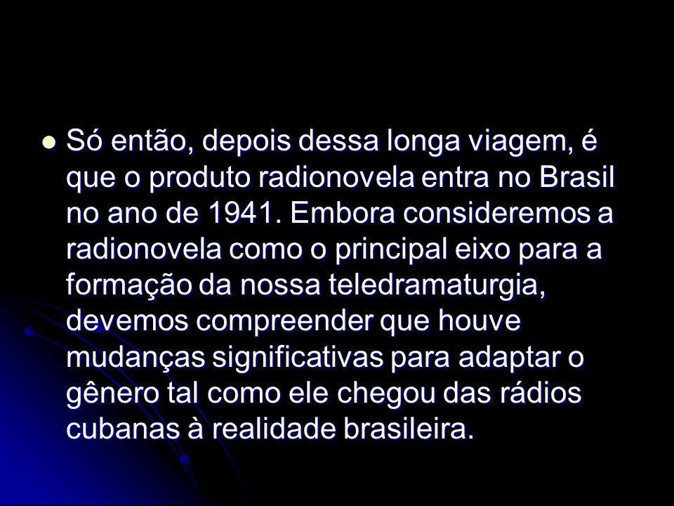 Só então, depois dessa longa viagem, é que o produto radionovela entra no Brasil no ano de 1941.