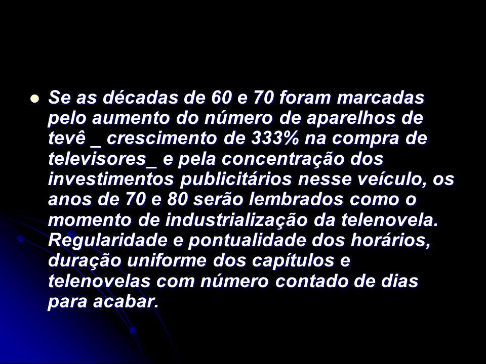 Se as décadas de 60 e 70 foram marcadas pelo aumento do número de aparelhos de tevê _ crescimento de 333% na compra de televisores_ e pela concentração dos investimentos publicitários nesse veículo, os anos de 70 e 80 serão lembrados como o momento de industrialização da telenovela.