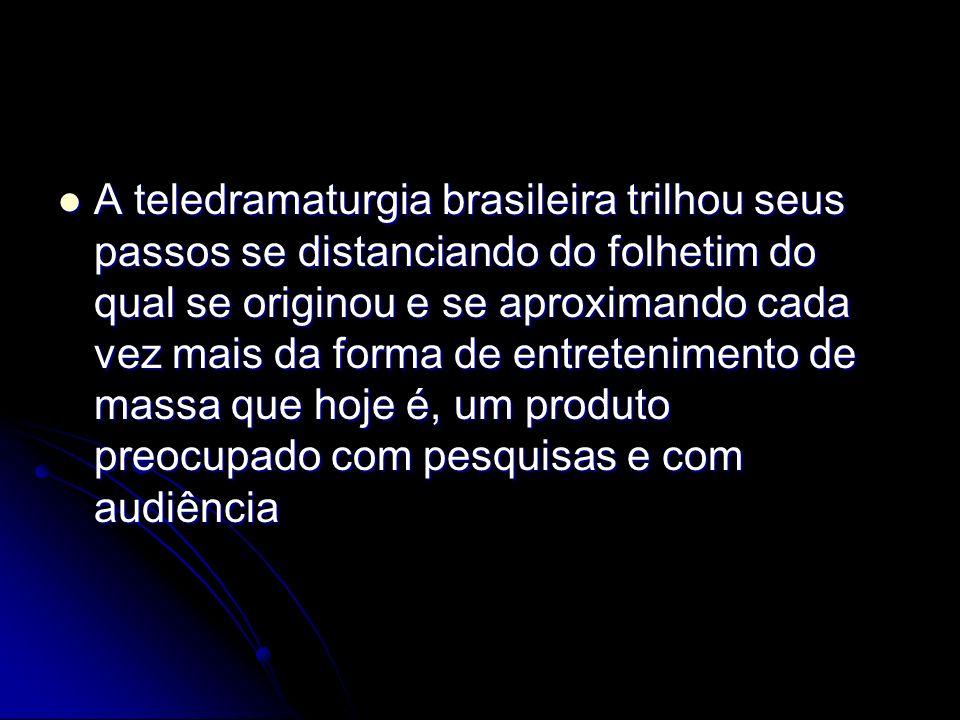 A teledramaturgia brasileira trilhou seus passos se distanciando do folhetim do qual se originou e se aproximando cada vez mais da forma de entretenimento de massa que hoje é, um produto preocupado com pesquisas e com audiência