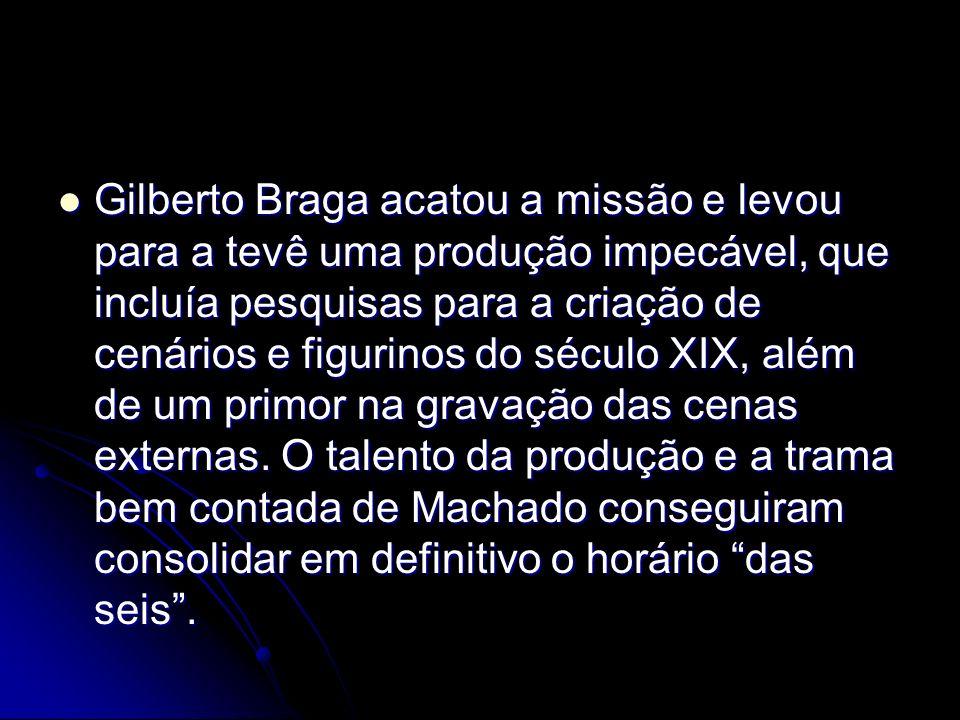 Gilberto Braga acatou a missão e levou para a tevê uma produção impecável, que incluía pesquisas para a criação de cenários e figurinos do século XIX, além de um primor na gravação das cenas externas.