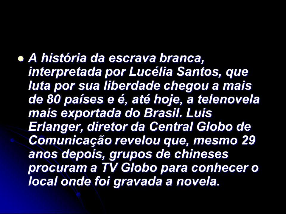 A história da escrava branca, interpretada por Lucélia Santos, que luta por sua liberdade chegou a mais de 80 países e é, até hoje, a telenovela mais exportada do Brasil.