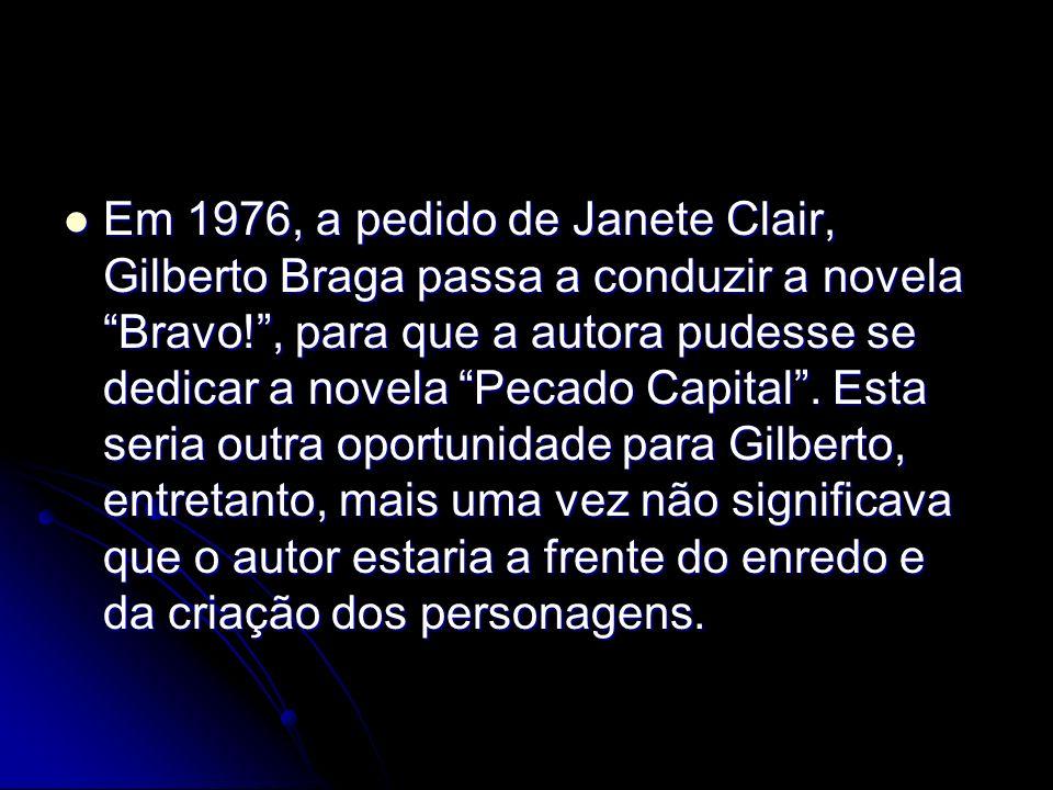 Em 1976, a pedido de Janete Clair, Gilberto Braga passa a conduzir a novela Bravo! , para que a autora pudesse se dedicar a novela Pecado Capital .