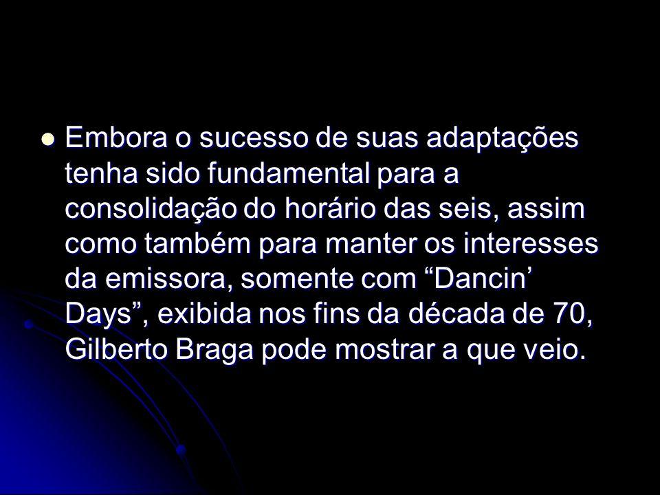Embora o sucesso de suas adaptações tenha sido fundamental para a consolidação do horário das seis, assim como também para manter os interesses da emissora, somente com Dancin' Days , exibida nos fins da década de 70, Gilberto Braga pode mostrar a que veio.
