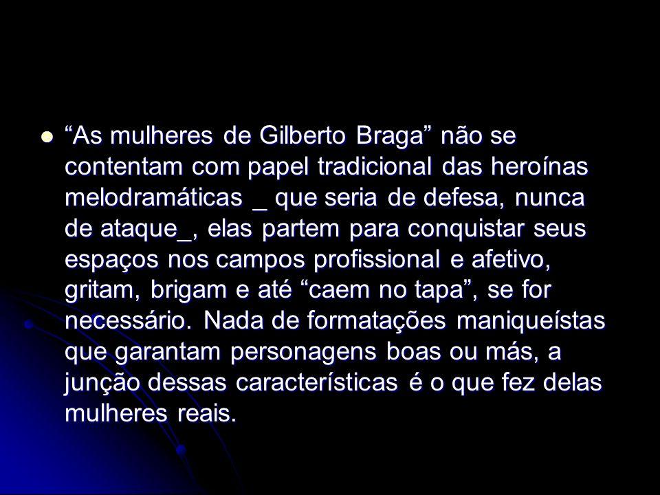As mulheres de Gilberto Braga não se contentam com papel tradicional das heroínas melodramáticas _ que seria de defesa, nunca de ataque_, elas partem para conquistar seus espaços nos campos profissional e afetivo, gritam, brigam e até caem no tapa , se for necessário.
