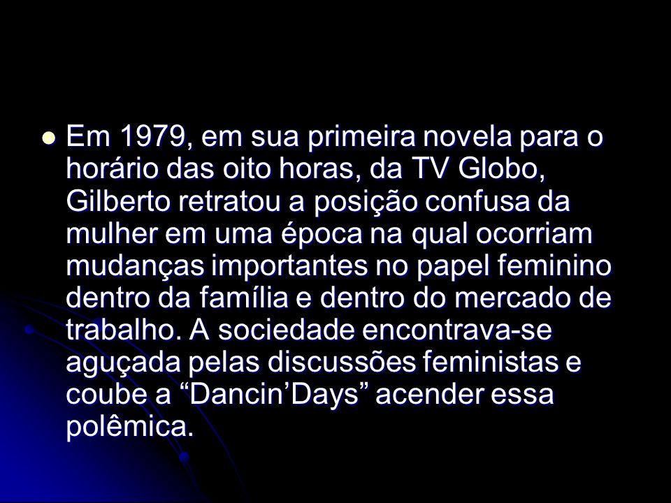 Em 1979, em sua primeira novela para o horário das oito horas, da TV Globo, Gilberto retratou a posição confusa da mulher em uma época na qual ocorriam mudanças importantes no papel feminino dentro da família e dentro do mercado de trabalho.