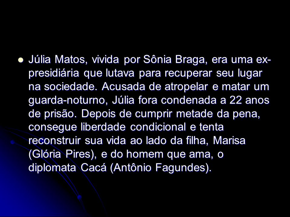 Júlia Matos, vivida por Sônia Braga, era uma ex-presidiária que lutava para recuperar seu lugar na sociedade.