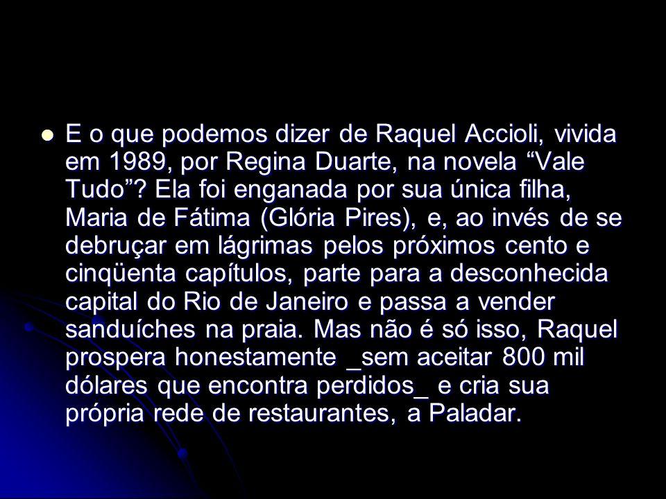 E o que podemos dizer de Raquel Accioli, vivida em 1989, por Regina Duarte, na novela Vale Tudo .