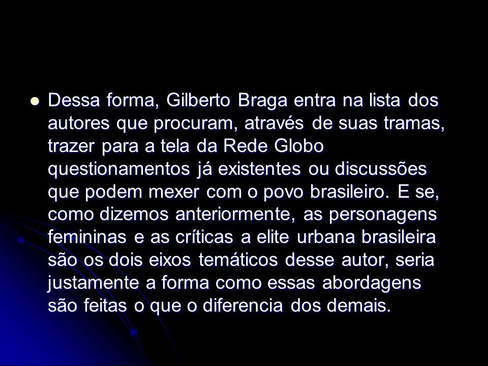 Dessa forma, Gilberto Braga entra na lista dos autores que procuram, através de suas tramas, trazer para a tela da Rede Globo questionamentos já existentes ou discussões que podem mexer com o povo brasileiro.