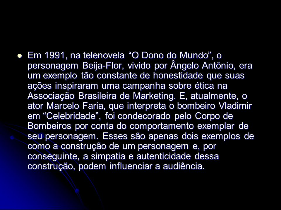 Em 1991, na telenovela O Dono do Mundo , o personagem Beija-Flor, vivido por Ângelo Antônio, era um exemplo tão constante de honestidade que suas ações inspiraram uma campanha sobre ética na Associação Brasileira de Marketing.