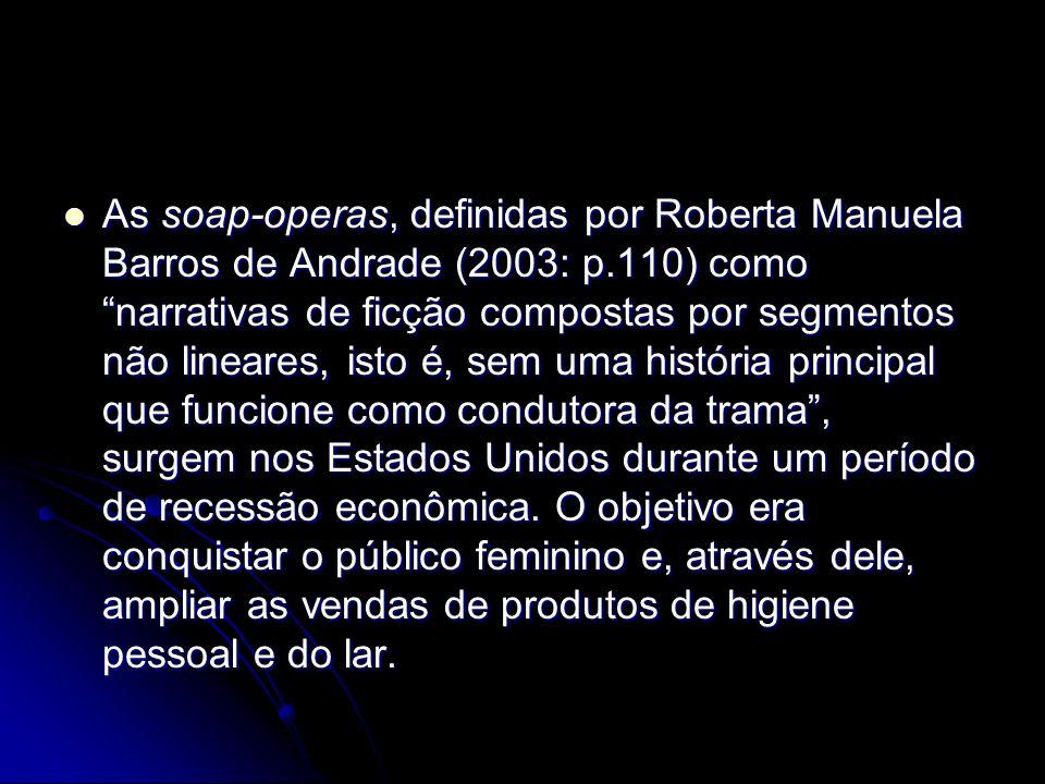 As soap-operas, definidas por Roberta Manuela Barros de Andrade (2003: p.110) como narrativas de ficção compostas por segmentos não lineares, isto é, sem uma história principal que funcione como condutora da trama , surgem nos Estados Unidos durante um período de recessão econômica.