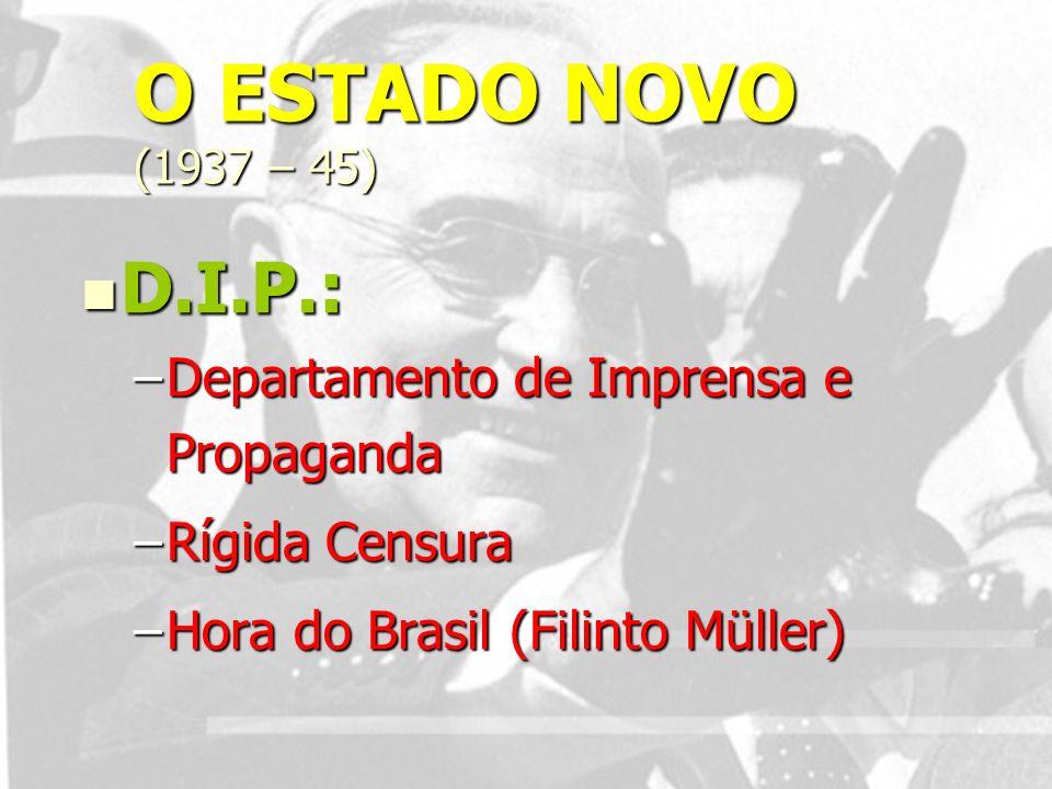 O ESTADO NOVO (1937 – 45) D.I.P.: Departamento de Imprensa e Propaganda.