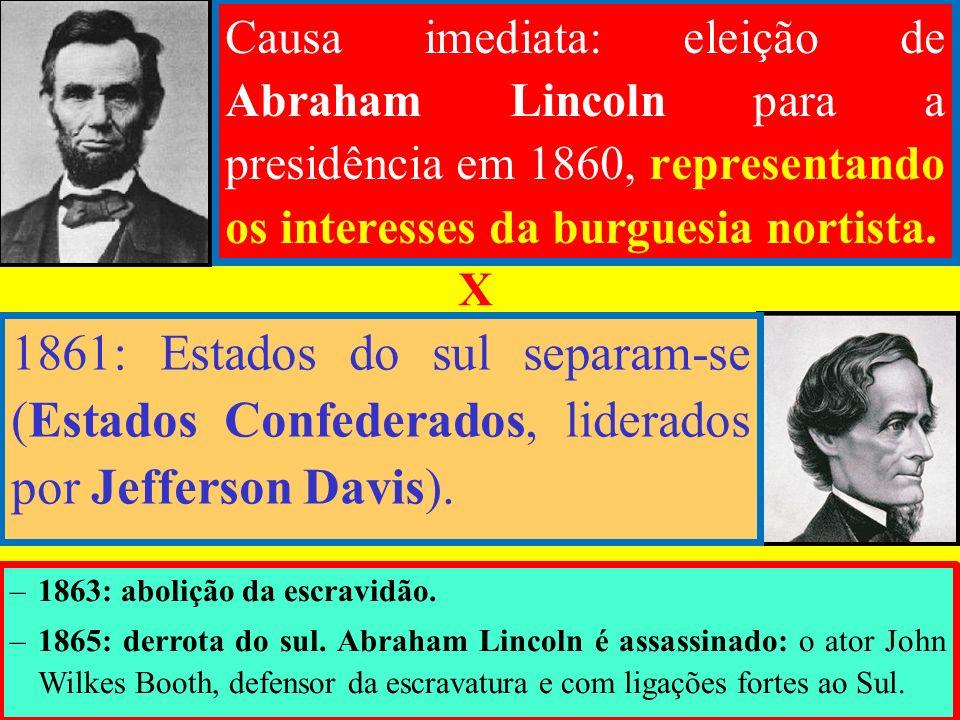 Causa imediata: eleição de Abraham Lincoln para a presidência em 1860, representando os interesses da burguesia nortista.