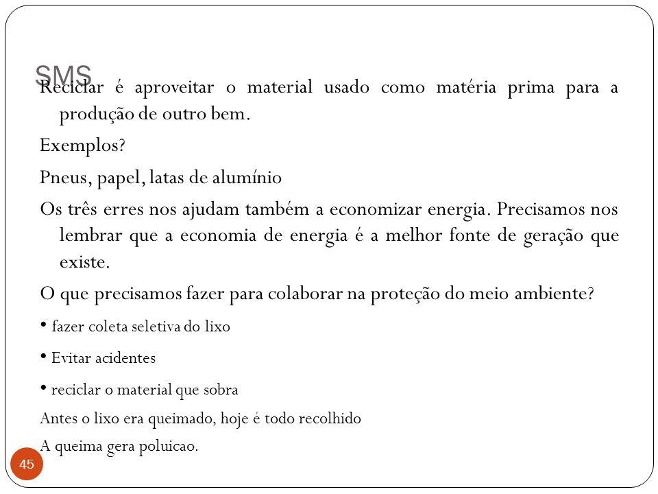 SMS Reciclar é aproveitar o material usado como matéria prima para a produção de outro bem. Exemplos
