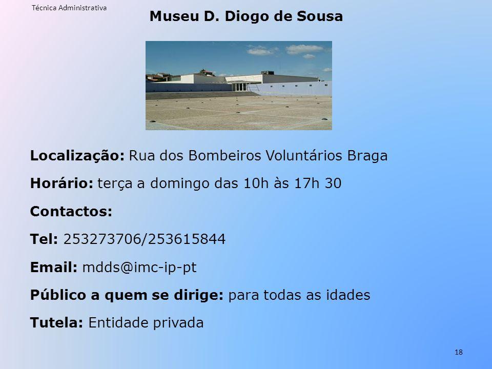 Museu D. Diogo de Sousa Localização: Rua dos Bombeiros Voluntários Braga Horário: terça a domingo das 10h às 17h 30 Contactos: Tel: 253273706/253615844 Email: mdds@imc-ip-pt Público a quem se dirige: para todas as idades Tutela: Entidade privada