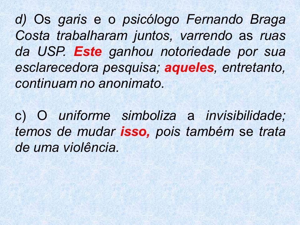 d) Os garis e o psicólogo Fernando Braga Costa trabalharam juntos, varrendo as ruas da USP. Este ganhou notoriedade por sua esclarecedora pesquisa; aqueles, entretanto, continuam no anonimato.