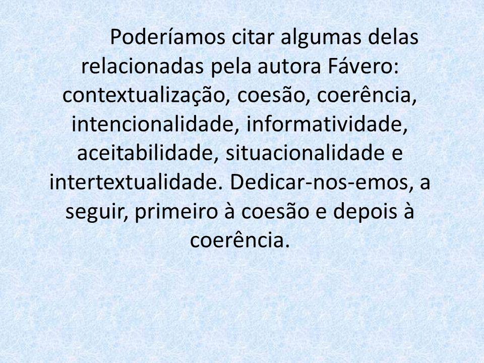 Poderíamos citar algumas delas relacionadas pela autora Fávero: contextualização, coesão, coerência, intencionalidade, informatividade, aceitabilidade, situacionalidade e intertextualidade.