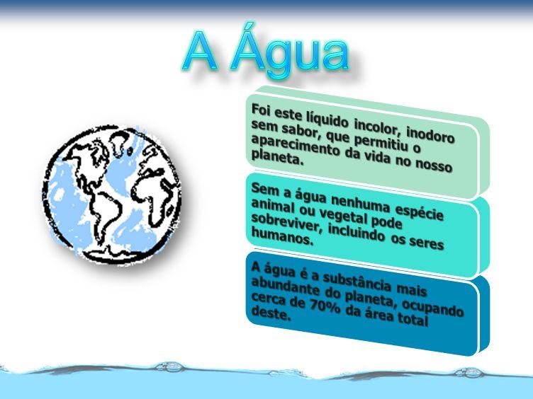 A Água Foi este líquido incolor, inodoro sem sabor, que permitiu o aparecimento da vida no nosso planeta.