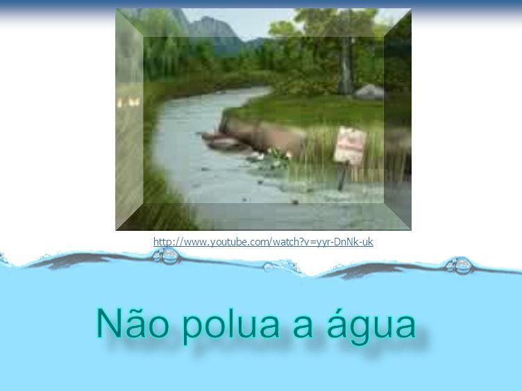 http://www.youtube.com/watch v=yyr-DnNk-uk Não polua a água
