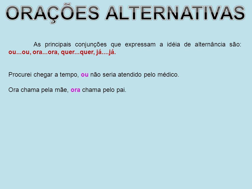 ORAÇÕES ALTERNATIVAS As principais conjunções que expressam a idéia de alternância são: ou...ou, ora...ora, quer...quer, já....já.