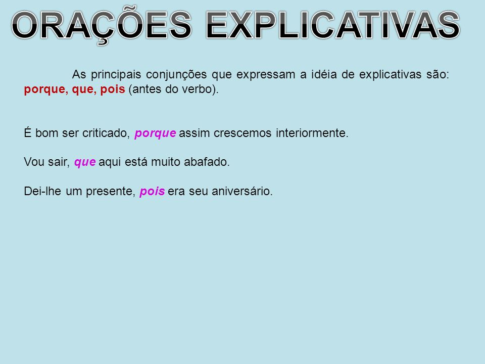 ORAÇÕES EXPLICATIVAS As principais conjunções que expressam a idéia de explicativas são: porque, que, pois (antes do verbo).