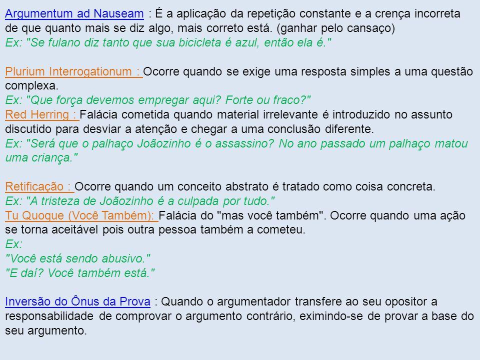 Argumentum ad Nauseam : É a aplicação da repetição constante e a crença incorreta de que quanto mais se diz algo, mais correto está. (ganhar pelo cansaço) Ex: Se fulano diz tanto que sua bicicleta é azul, então ela é.