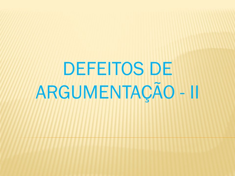 DEFEITOS DE ARGUMENTAÇÃO - II