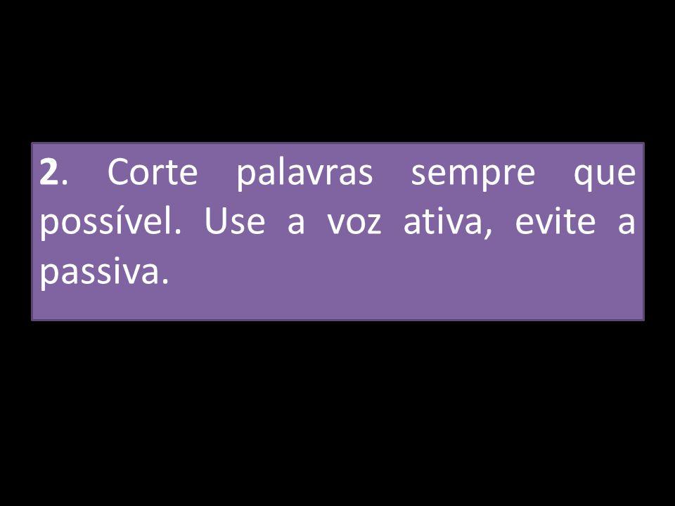 2. Corte palavras sempre que possível. Use a voz ativa, evite a passiva.
