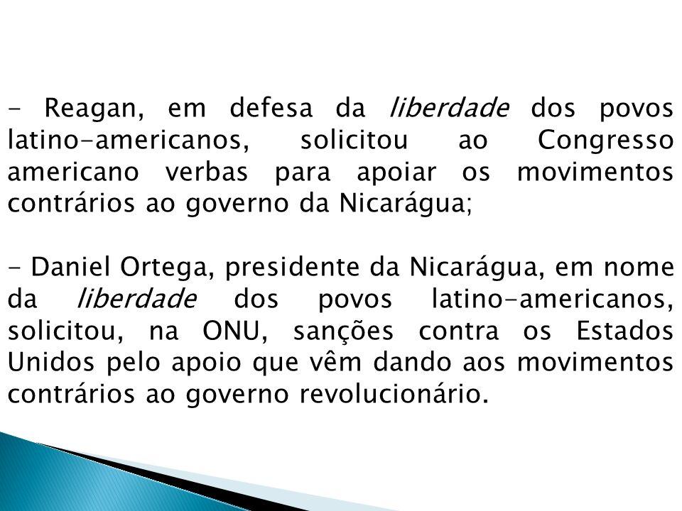 - Reagan, em defesa da liberdade dos povos latino-americanos, solicitou ao Congresso americano verbas para apoiar os movimentos contrários ao governo da Nicarágua;