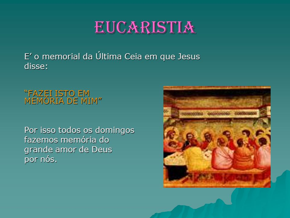EUCARISTIA E' o memorial da Última Ceia em que Jesus disse:
