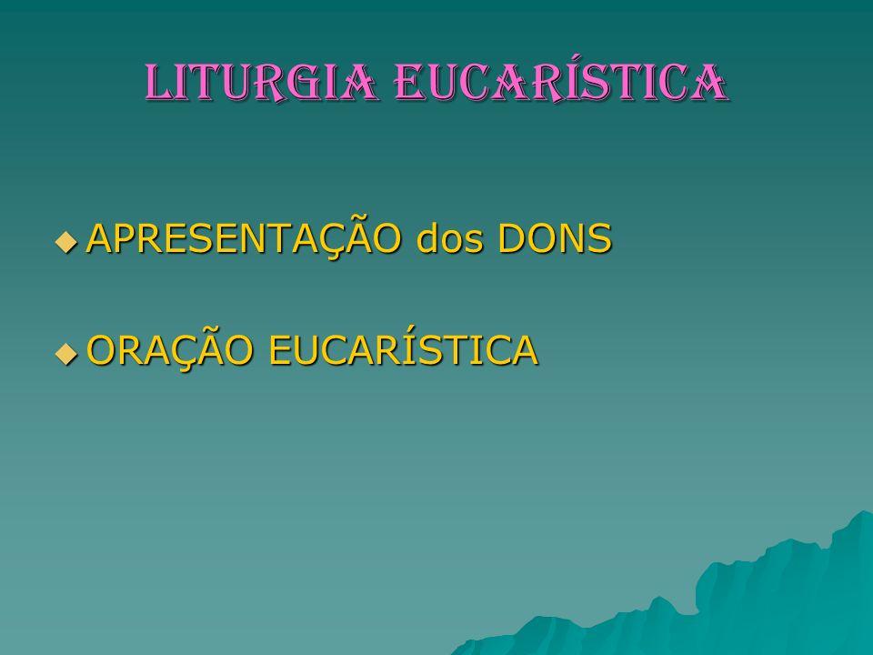 LITURGIA EUCARÍSTICA APRESENTAÇÃO dos DONS ORAÇÃO EUCARÍSTICA