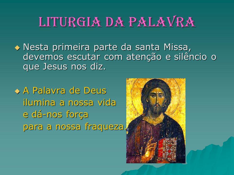 LITURGIA DA PALAVRA Nesta primeira parte da santa Missa, devemos escutar com atenção e silêncio o que Jesus nos diz.