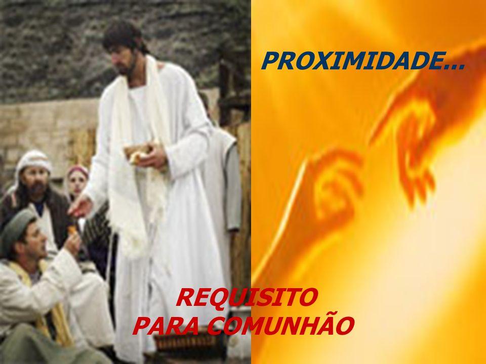 PROXIMIDADE... REQUISITO PARA COMUNHÃO