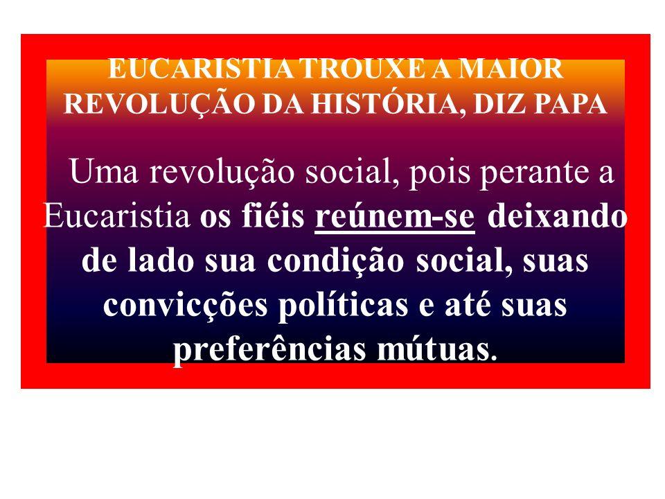 EUCARISTIA TROUXE A MAIOR REVOLUÇÃO DA HISTÓRIA, DIZ PAPA