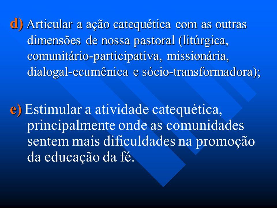 d) Articular a ação catequética com as outras dimensões de nossa pastoral (litúrgica, comunitário-participativa, missionária, dialogal-ecumênica e sócio-transformadora);