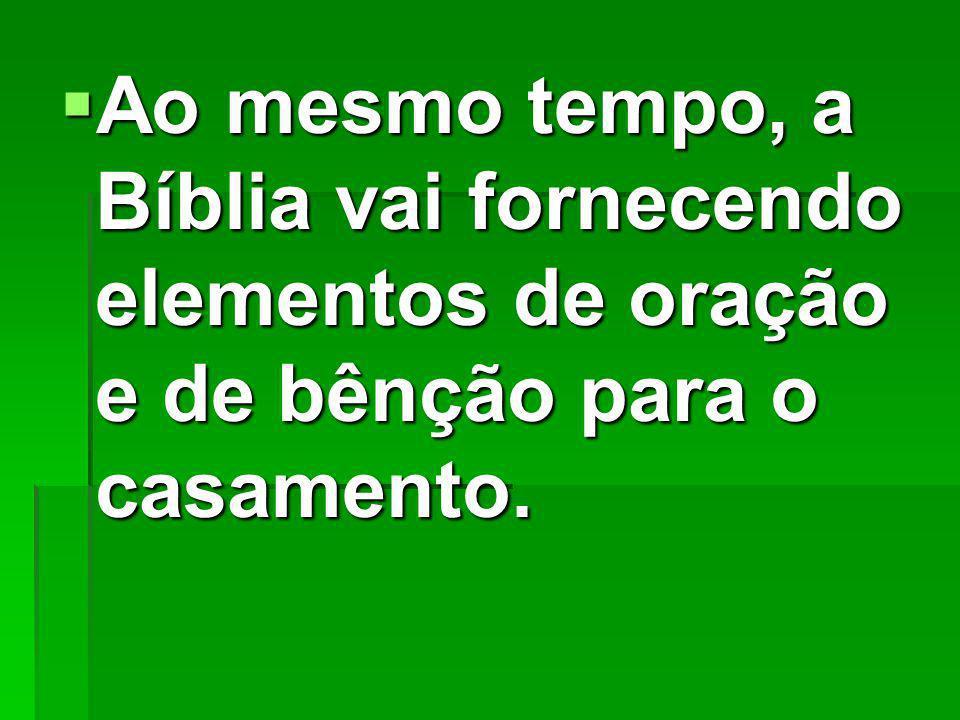Ao mesmo tempo, a Bíblia vai fornecendo elementos de oração e de bênção para o casamento.