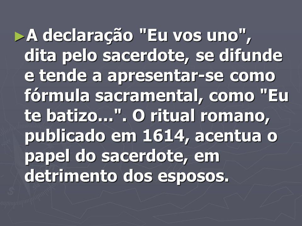 A declaração Eu vos uno , dita pelo sacerdote, se difunde e tende a apresentar-se como fórmula sacramental, como Eu te batizo... .