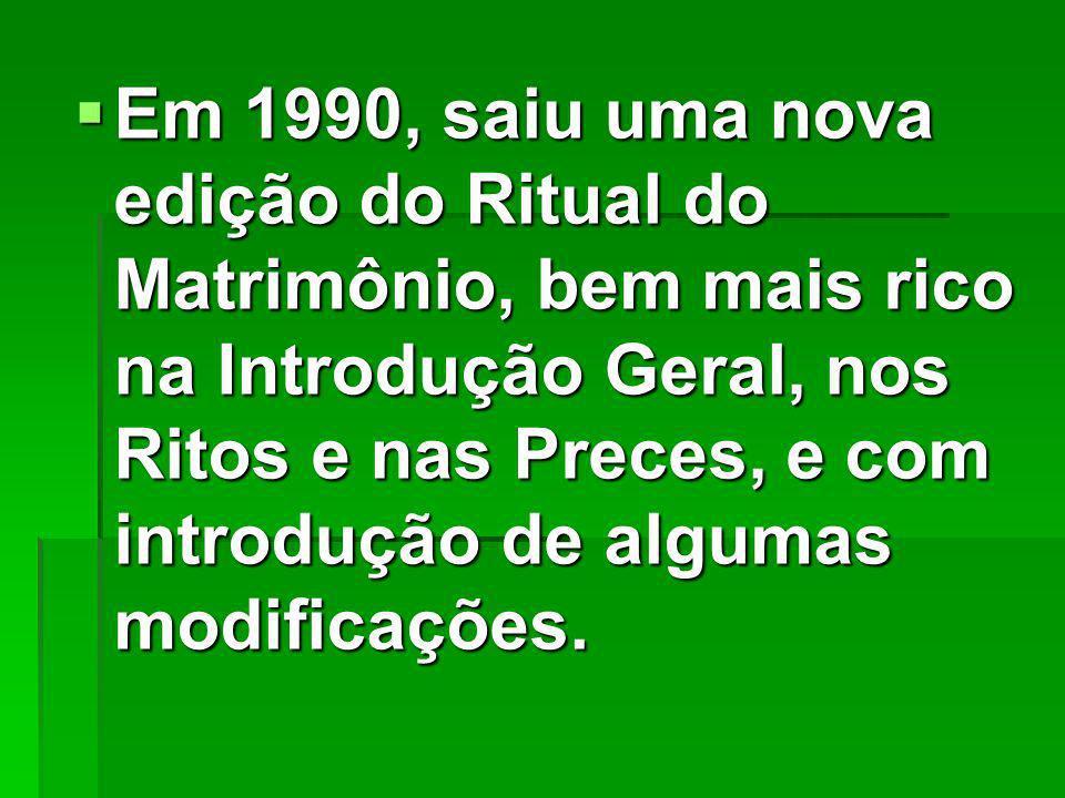 Em 1990, saiu uma nova edição do Ritual do Matrimônio, bem mais rico na Introdução Geral, nos Ritos e nas Preces, e com introdução de algumas modificações.