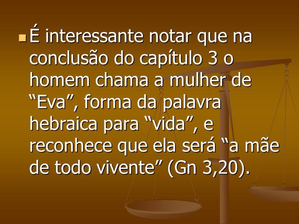 É interessante notar que na conclusão do capítulo 3 o homem chama a mulher de Eva , forma da palavra hebraica para vida , e reconhece que ela será a mãe de todo vivente (Gn 3,20).