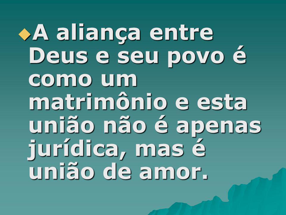 A aliança entre Deus e seu povo é como um matrimônio e esta união não é apenas jurídica, mas é união de amor.