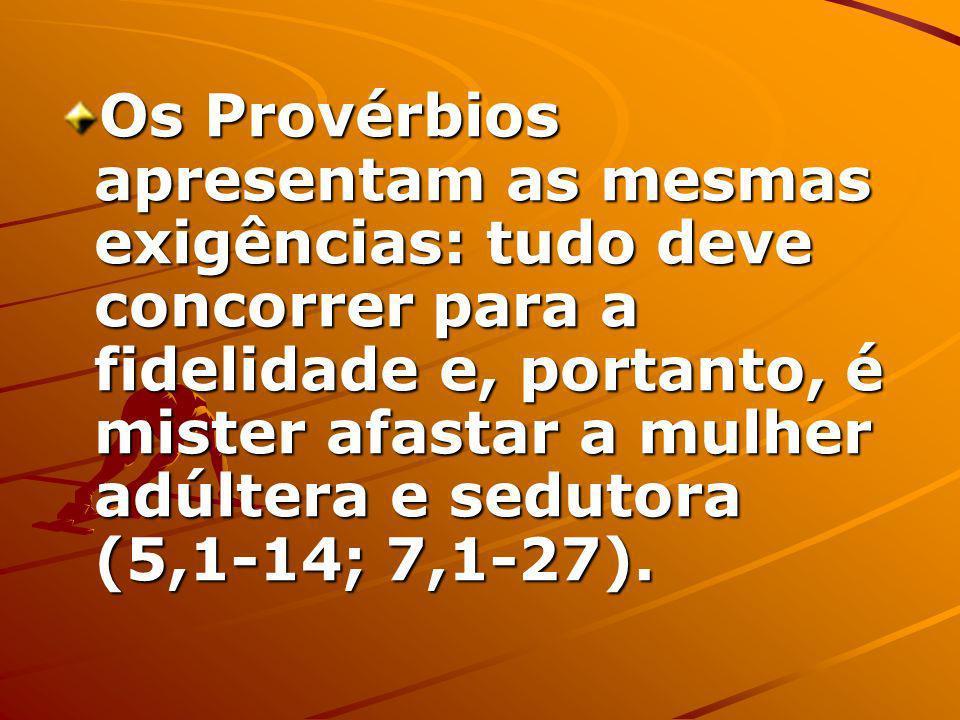 Os Provérbios apresentam as mesmas exigências: tudo deve concorrer para a fidelidade e, portanto, é mister afastar a mulher adúltera e sedutora (5,1-14; 7,1-27).