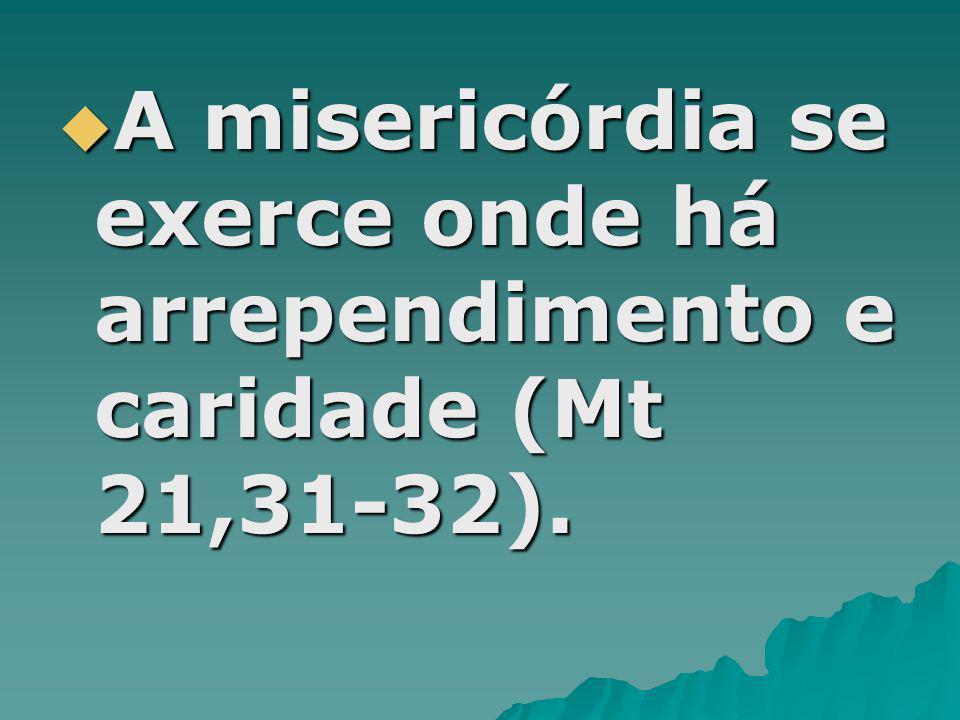 A misericórdia se exerce onde há arrependimento e caridade (Mt 21,31-32).