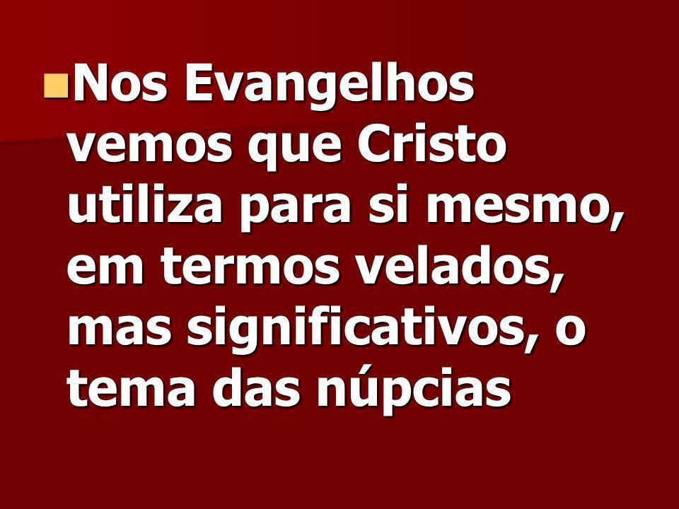 Nos Evangelhos vemos que Cristo utiliza para si mesmo, em termos velados, mas significativos, o tema das núpcias