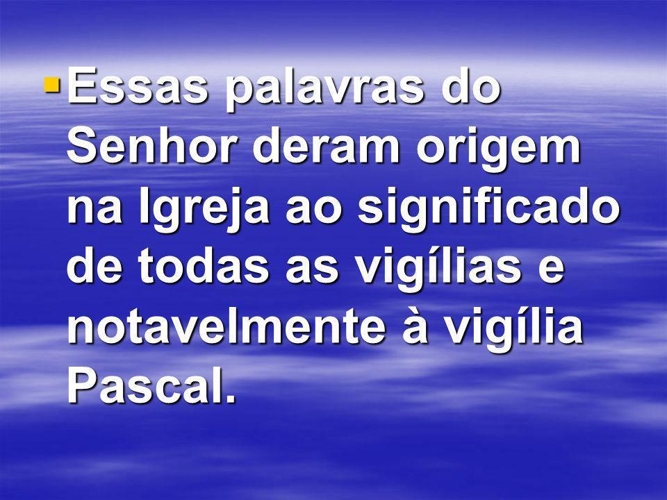 Essas palavras do Senhor deram origem na Igreja ao significado de todas as vigílias e notavelmente à vigília Pascal.