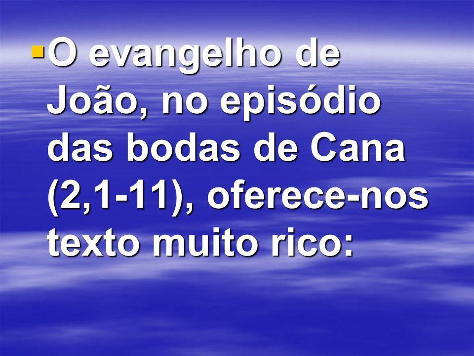 O evangelho de João, no episódio das bodas de Cana (2,1-11), oferece-nos texto muito rico: