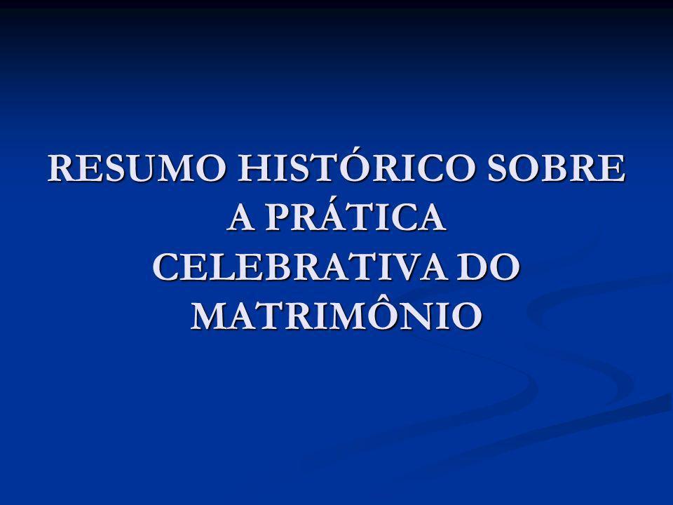 RESUMO HISTÓRICO SOBRE A PRÁTICA CELEBRATIVA DO MATRIMÔNIO