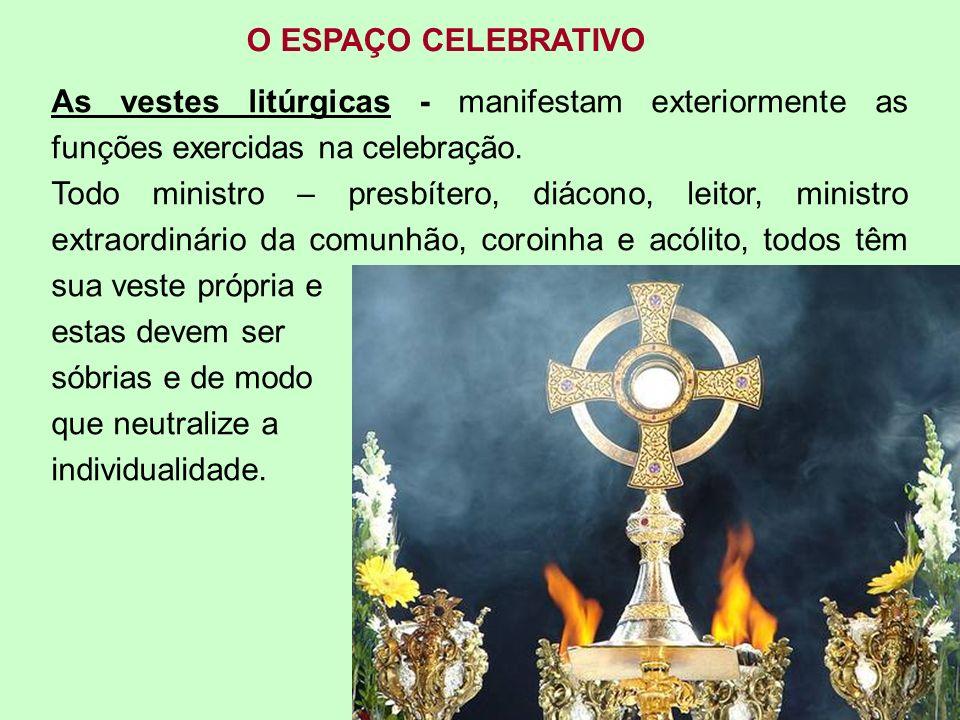 O ESPAÇO CELEBRATIVOAs vestes litúrgicas - manifestam exteriormente as funções exercidas na celebração.