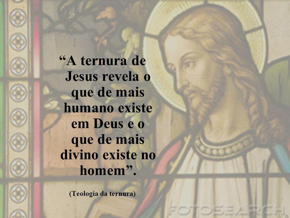 A ternura de Jesus revela o que de mais humano existe em Deus e o que de mais divino existe no homem .