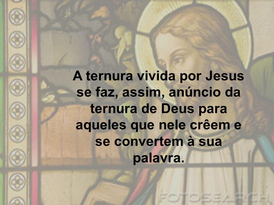 A ternura vivida por Jesus se faz, assim, anúncio da ternura de Deus para aqueles que nele crêem e se convertem à sua palavra.