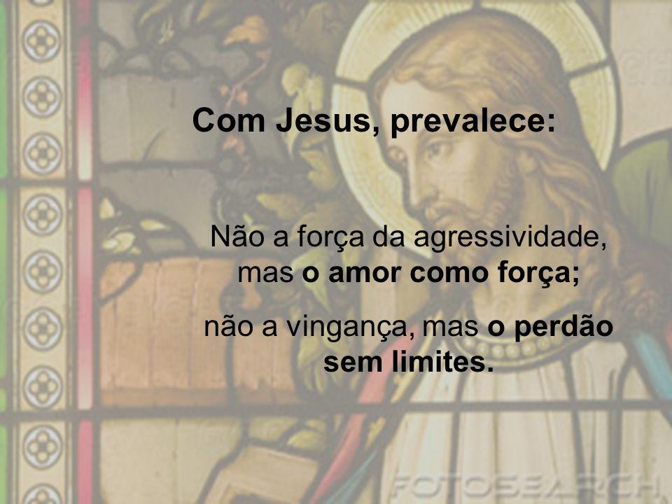 Com Jesus, prevalece: Não a força da agressividade, mas o amor como força; não a vingança, mas o perdão sem limites.