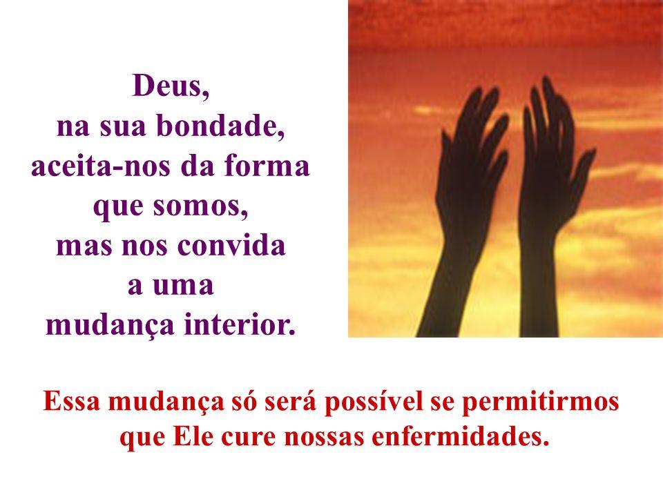 Deus, na sua bondade, aceita-nos da forma que somos, mas nos convida